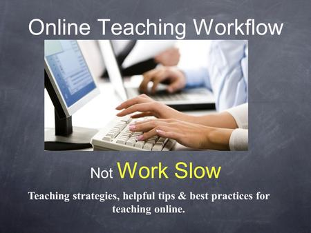 Online Teaching Workflow Not Work Slow Teaching strategies, helpful tips & best practices for teaching online.
