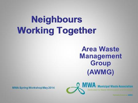 Neighbours Working Together Area Waste Management Group (AWMG) MWA Spring Workshop May 2014.