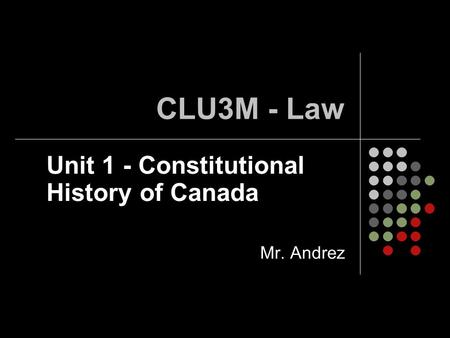 Unit 1 - Constitutional History of Canada Mr. Andrez