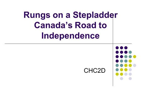 Rungs on a Stepladder Canada's Road to Independence CHC2D.