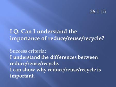 26.1.15. LQ: Can I understand the importance of reduce/reuse/recycle? Success criteria: I understand the differences between reduce/reuse/recycle. I can.