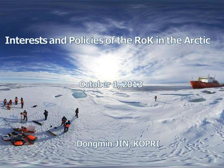 I. Some aspects of Korea II. Brief history of Korean Polar Activities III. Brief history of Korean Arctic Activities IV. Korean Polar Infrastructure V.