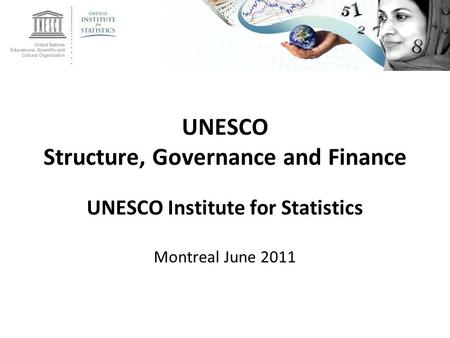 UNESCO Structure, Governance and Finance UNESCO Institute for Statistics Montreal June 2011.