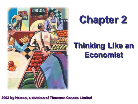 Chapter 2 Thinking Like an Economist 2002 by Nelson, a division of Thomson Canada Limited.