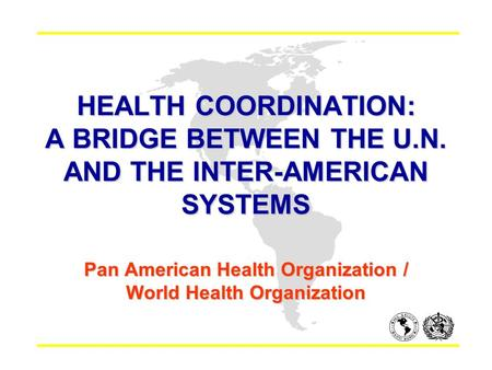 HEALTH COORDINATION: A BRIDGE BETWEEN THE U.N. AND THE INTER-AMERICAN SYSTEMS Pan American Health Organization / World Health Organization.