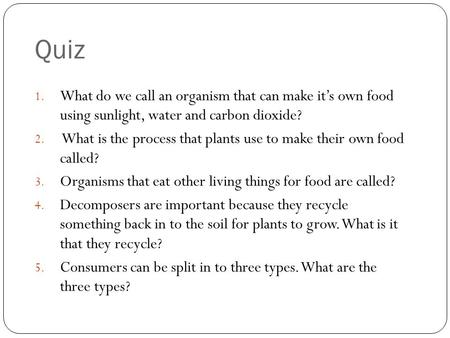 Quiz 1. What do we call an organism that can make it's own food using sunlight, water and carbon dioxide? 2. What is the process that plants use to make.