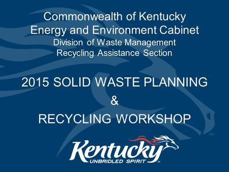 Commonwealth of Kentucky Energy and Environment Cabinet Division of Waste Management Recycling Assistance Section 2015 SOLID WASTE PLANNING & RECYCLING.