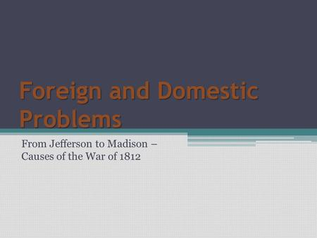 Foreign and Domestic Problems From Jefferson to Madison – Causes of the War of 1812.