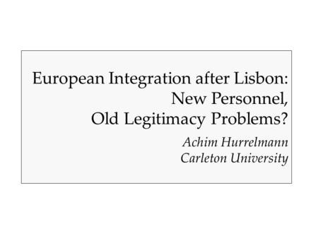 European Integration after Lisbon: New Personnel, Old Legitimacy Problems? Achim Hurrelmann Carleton University.