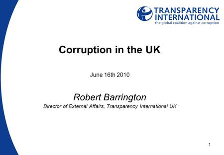 1 Corruption in the UK June 16th 2010 Robert Barrington Director of External Affairs, Transparency International UK.