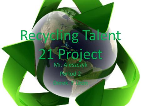 Recycling Talent 21 Project Mr. Aleszczyk Period 2 Derek. F Leon.