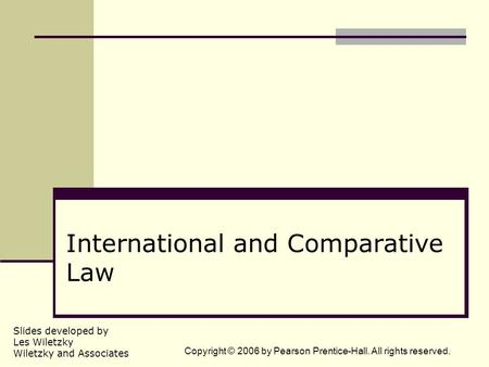 Slides developed by Les Wiletzky Wiletzky and Associates Copyright © 2006 by Pearson Prentice-Hall. All rights reserved. International and Comparative.