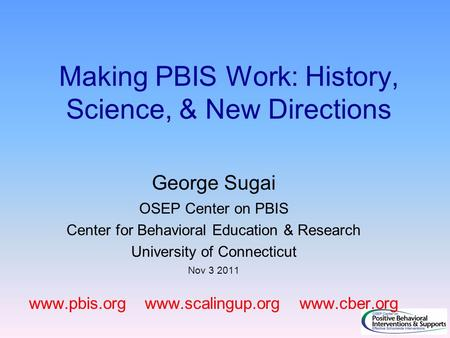 Making PBIS Work: History, Science, & New Directions George Sugai OSEP Center on PBIS Center for Behavioral Education & Research University of Connecticut.