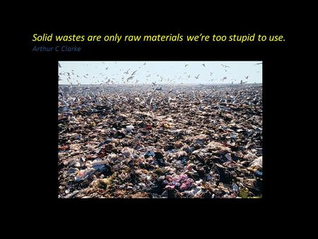 Solid wastes are only raw materials we're too stupid to use. Arthur C Clarke.