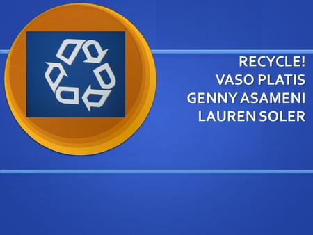 RECYCLE! VASO PLATIS GENNY ASAMENI LAUREN SOLER. Natural Resources Natural Resources are any resources that come from the earth without man. Earth provides.