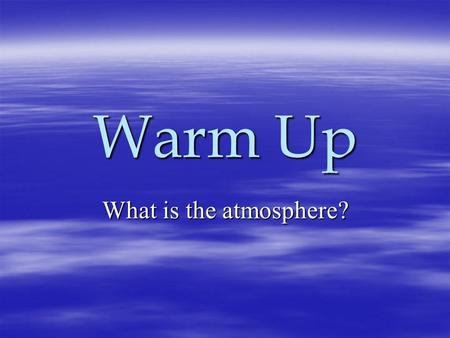 Warm Up What is the atmosphere?. Why is the ATMOSPHERE important?