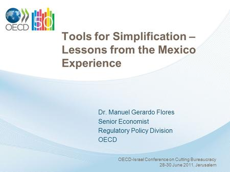 Tools for Simplification – Lessons from the Mexico Experience Dr. Manuel Gerardo Flores Senior Economist Regulatory Policy Division OECD OECD-Israel Conference.