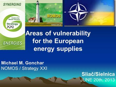 Areas of vulnerability for the European energy supplies Michael M. Gonchar NOMOS / Strategy XXI Sliač/Sielnica JUNE 20th, 2013.