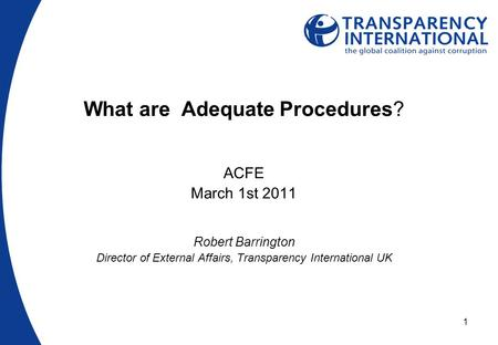 1 What are Adequate Procedures? ACFE March 1st 2011 Robert Barrington Director of External Affairs, Transparency International UK.