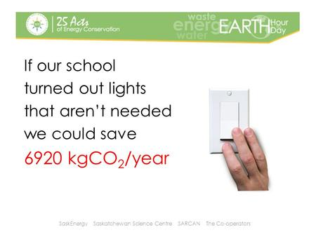 If our school turned out lights that aren't needed we could save 6920 kgCO 2 /year SaskEnergy Saskatchewan Science Centre SARCAN The Co-operators.