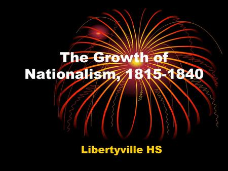 The Growth of Nationalism, 1815-1840 Libertyville HS.