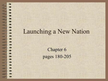 Launching a New Nation Chapter 6 pages 180-205.