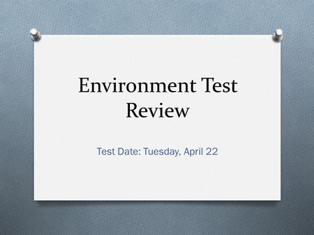 Environment Test Review Test Date: Tuesday, April 22.