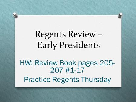 Regents Review – Early Presidents HW: Review Book pages 205- 207 #1-17 Practice Regents Thursday.