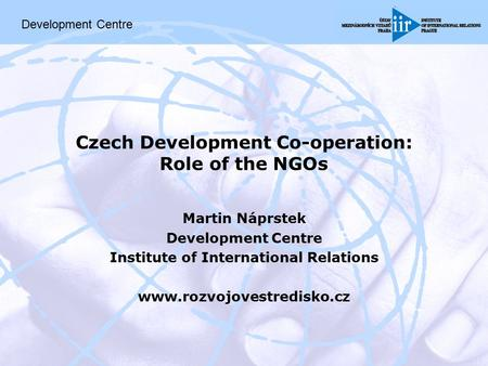 Czech Development Co-operation: Role of the NGOs Martin Náprstek Development Centre Institute of International Relations www.rozvojovestredisko.cz Development.