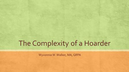 The Complexity of a Hoarder Wyvonnia W. Walker, MA, GRPA.