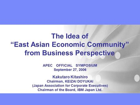 "The Idea of ""East Asian Economic Community"" from Business Perspective APEC OFFICIAL SYMPOSIUM September 27, 2006 Kakutaro Kitashiro Chairman, KEIZAI DOYUKAI."