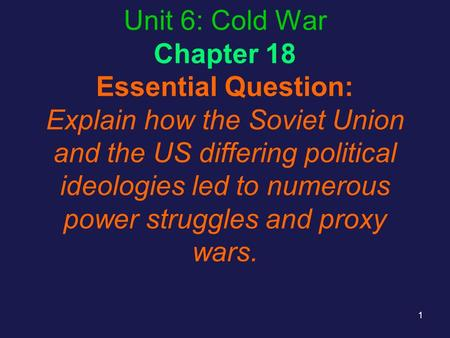 Unit 6: Cold War Chapter 18 Essential Question: Explain how the Soviet Union and the US differing political ideologies led to numerous power struggles.