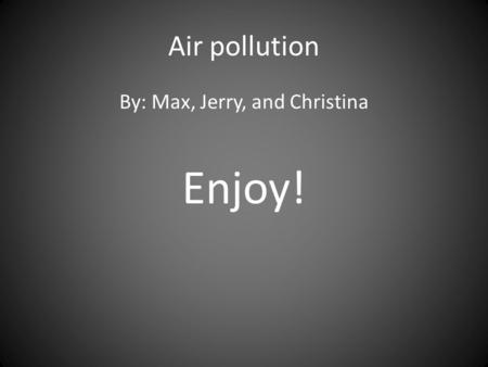 Air pollution By: Max, Jerry, and Christina Enjoy!