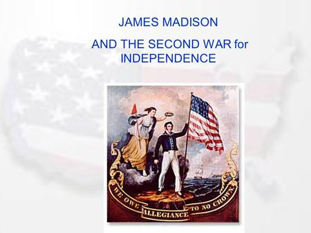 JAMES MADISON AND THE SECOND WAR for INDEPENDENCE.