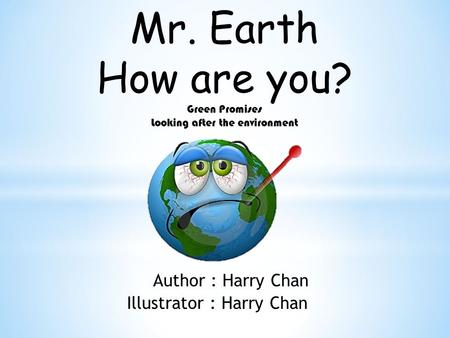 Mr. Earth How are you? Green Promises Looking after the <strong>environment</strong> Author : Harry Chan Illustrator : Harry Chan.