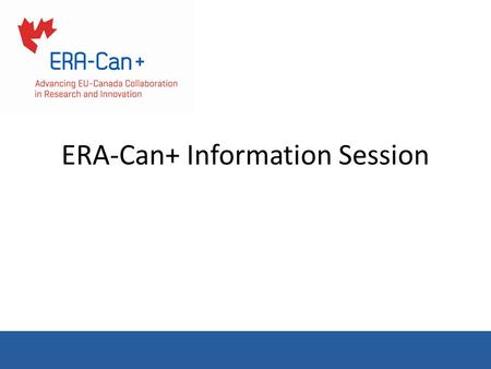 ERA-Can+ Information Session. Overview Horizon2020 Overview ERA-Can+ Project Overview Opportunities for Canadians in H2020 Steps to Participation in H2020.