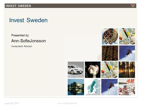 Invest Sweden August 30, 2015 Presented by: Ann-SofieJonsson Invesment Advisor www.investsweden.se.