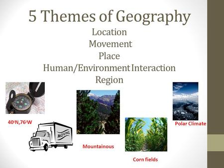 5 Themes of Geography Location Movement Place Human/Environment Interaction Region Polar Climate 400N,760W Mountainous Corn fields.