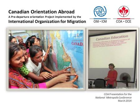 Canadian Orientation Abroad A Pre-departure orientation Project implemented by the International Organization for Migration COA Presentation for the National.