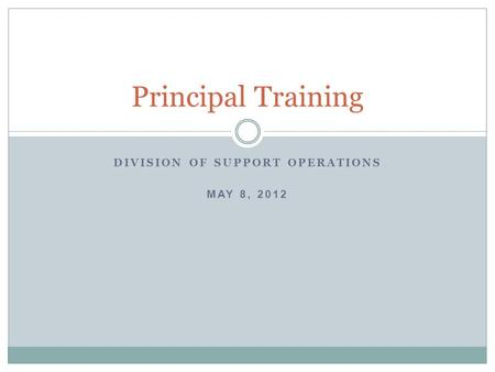 DIVISION OF SUPPORT OPERATIONS MAY 8, 2012 Principal Training.