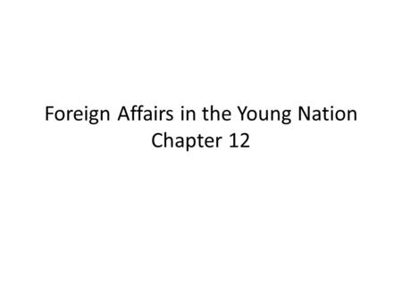 Foreign Affairs in the Young Nation Chapter 12