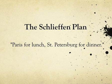 The Schlieffen Plan Paris for lunch, St. Petersburg for dinner.