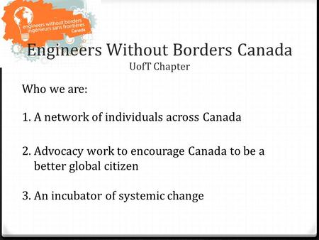 Engineers Without Borders Canada UofT Chapter Who we are: 1.A network of individuals across Canada 2.Advocacy work to encourage Canada to be a better global.