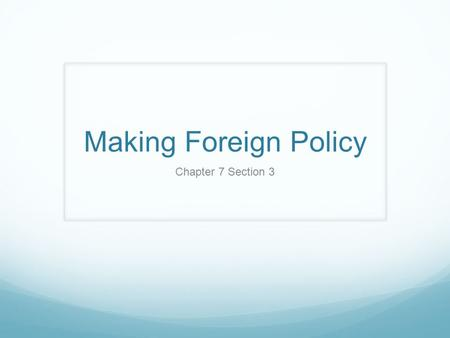 Making Foreign Policy Chapter 7 Section 3. Words to Know Foreign Policy: A nation's overall plan for dealing with other nations. National Security: The.