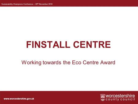 Www.worcestershire.gov.uk FINSTALL CENTRE Working towards the Eco Centre Award Sustainability Champions Conference – 26 th November 2010.