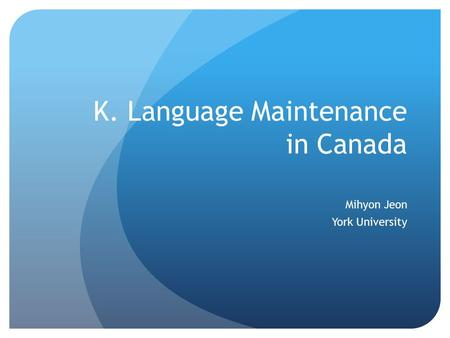 K. Language Maintenance in Canada Mihyon Jeon York University.