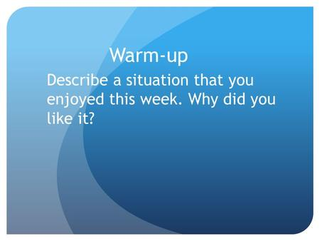 Warm-up Describe a situation that you enjoyed this week. Why did you like it?