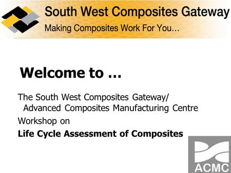 Welcome to … The South West Composites Gateway/ Advanced Composites Manufacturing Centre Workshop on Life Cycle Assessment of Composites.