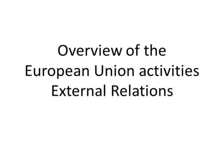Overview of the European Union activities External Relations.