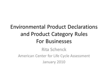 Environmental Product Declarations and Product Category Rules For Businesses Rita Schenck American Center for Life Cycle Assessment January 2010.